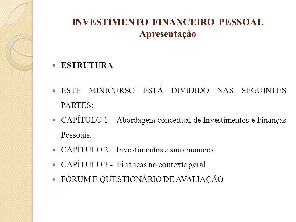 INVESTIMENTO FINANCEIRO PESSOAL Apresentação ESTRUTURA ESTE MINICURSO ESTÁ DIVIDIDO NAS SEGUINTES PARTES: CAPÍTULO 1 – Abordagem conceitual de Investi