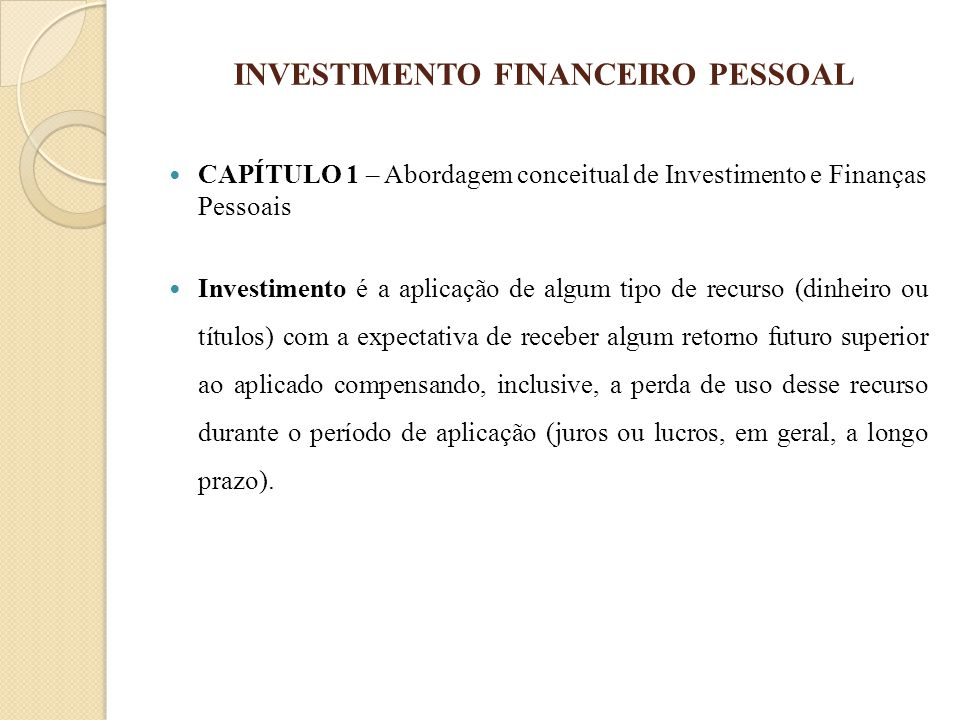 INVESTIMENTO FINANCEIRO PESSOAL CAPÍTULO 1 – Abordagem conceitual de Investimento e Finanças Pessoais Investimento é a aplicação de algum tipo de recu