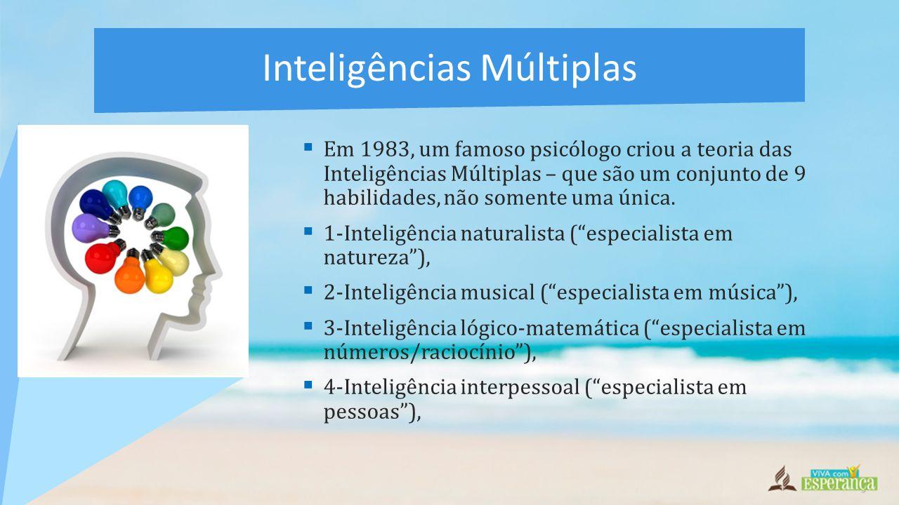  5-Inteligência corporal-cinestésica ( especialista no corpo ),  6-Inteligência linguística ( especialista em palavras ),  7-Inteligência intrapessoal ( especialista no eu ),  8-Inteligência espacial ( especialista em imagens ) e  9-Inteligência existencial ( especialista em moralidade ).