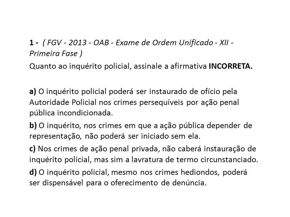 1 - ( FGV - 2013 - OAB - Exame de Ordem Unificado - XII - Primeira Fase ) Quanto ao inquérito policial, assinale a afirmativa INCORRETA. a) O inquérit