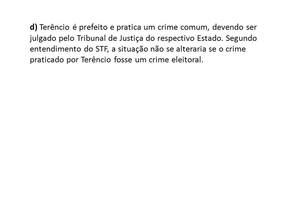 d) Terêncio é prefeito e pratica um crime comum, devendo ser julgado pelo Tribunal de Justiça do respectivo Estado. Segundo entendimento do STF, a sit