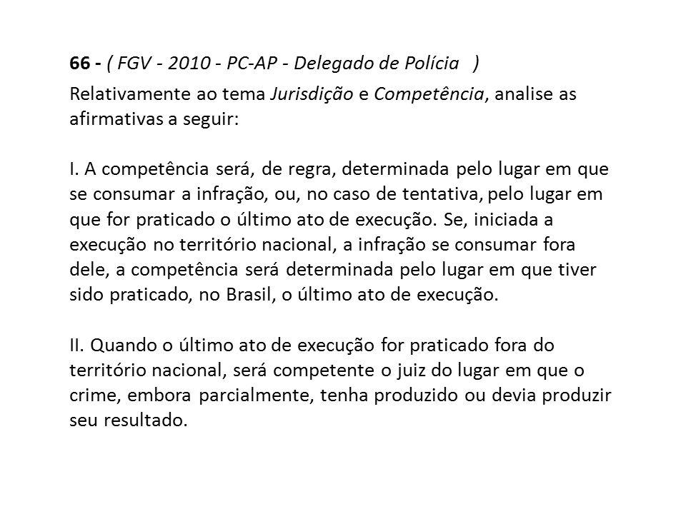 66 - ( FGV - 2010 - PC-AP - Delegado de Polícia ) Relativamente ao tema Jurisdição e Competência, analise as afirmativas a seguir: I. A competência se