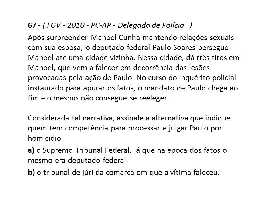 67 - ( FGV - 2010 - PC-AP - Delegado de Polícia ) Após surpreender Manoel Cunha mantendo relações sexuais com sua esposa, o deputado federal Paulo Soa