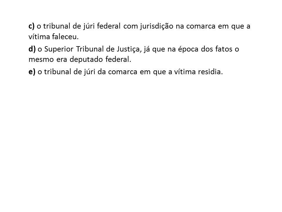 c) o tribunal de júri federal com jurisdição na comarca em que a vítima faleceu. d) o Superior Tribunal de Justiça, já que na época dos fatos o mesmo