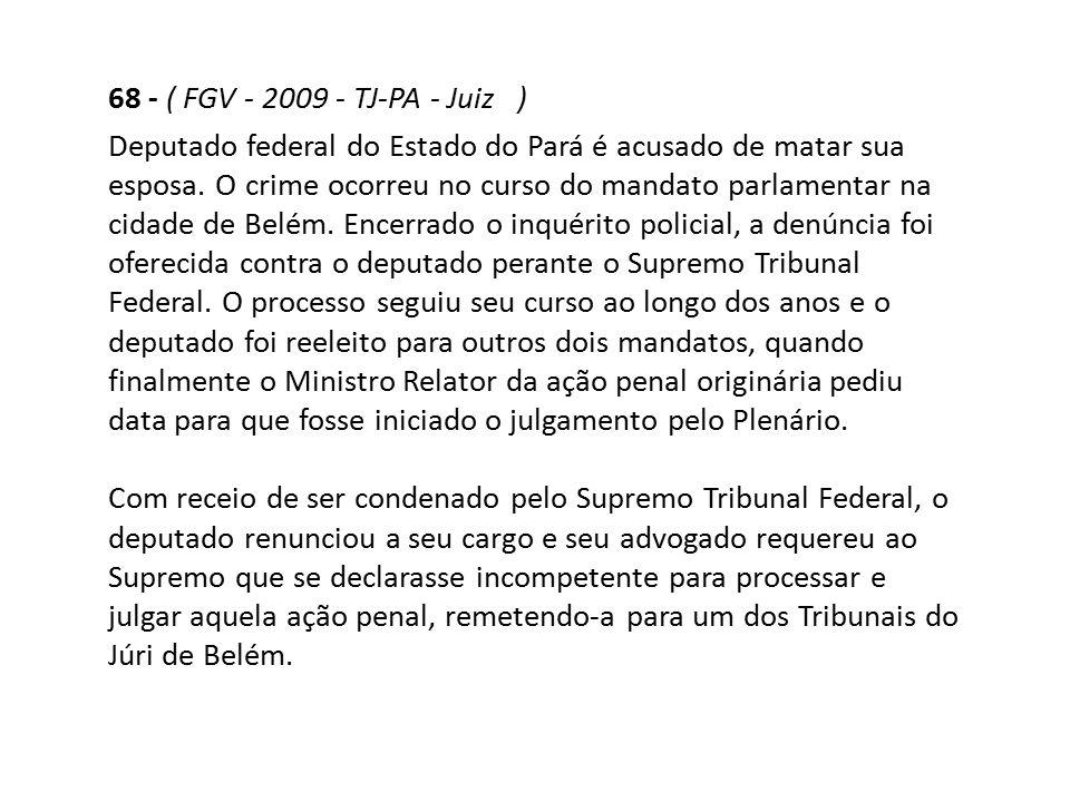 68 - ( FGV - 2009 - TJ-PA - Juiz ) Deputado federal do Estado do Pará é acusado de matar sua esposa. O crime ocorreu no curso do mandato parlamentar n