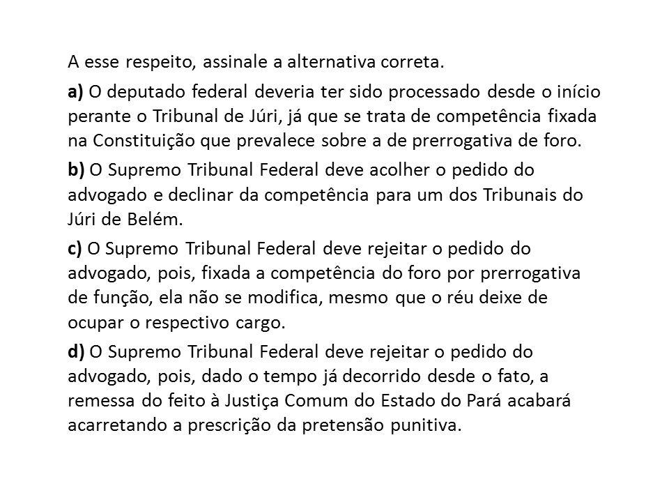 A esse respeito, assinale a alternativa correta. a) O deputado federal deveria ter sido processado desde o início perante o Tribunal de Júri, já que s