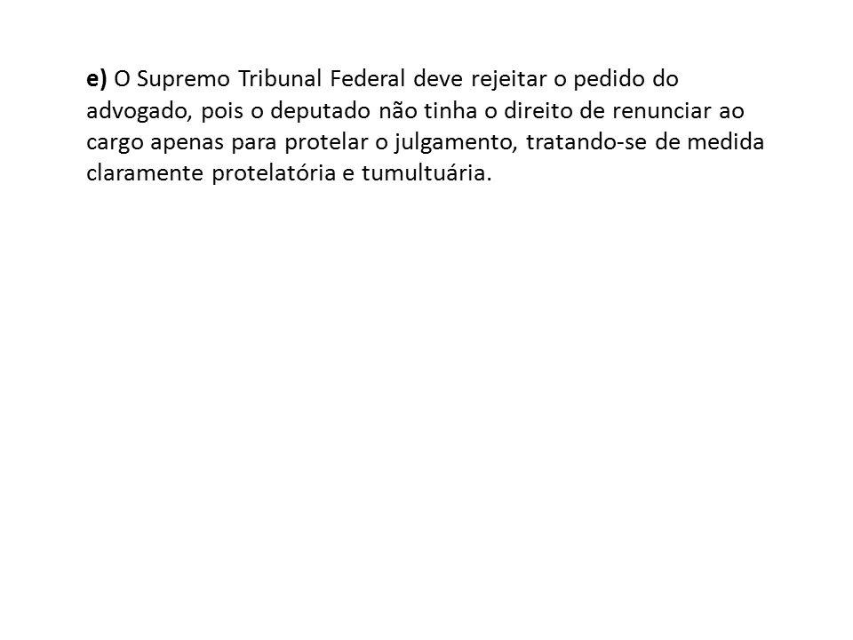 e) O Supremo Tribunal Federal deve rejeitar o pedido do advogado, pois o deputado não tinha o direito de renunciar ao cargo apenas para protelar o jul
