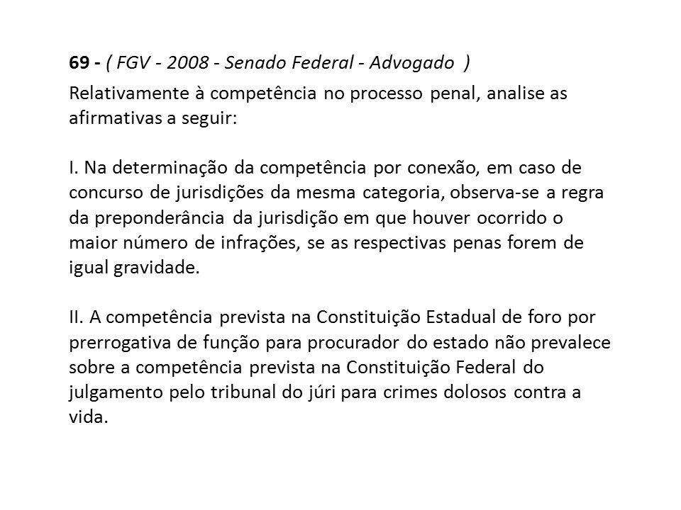 69 - ( FGV - 2008 - Senado Federal - Advogado ) Relativamente à competência no processo penal, analise as afirmativas a seguir: I. Na determinação da