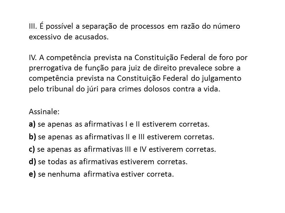 III. É possível a separação de processos em razão do número excessivo de acusados. IV. A competência prevista na Constituição Federal de foro por prer
