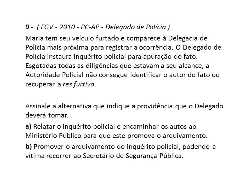 9 - ( FGV - 2010 - PC-AP - Delegado de Polícia ) Maria tem seu veículo furtado e comparece à Delegacia de Polícia mais próxima para registrar a ocorrê