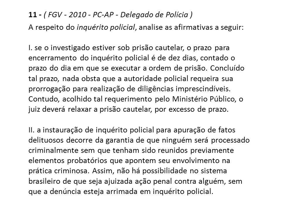 11 - ( FGV - 2010 - PC-AP - Delegado de Polícia ) A respeito do inquérito policial, analise as afirmativas a seguir: I. se o investigado estiver sob p
