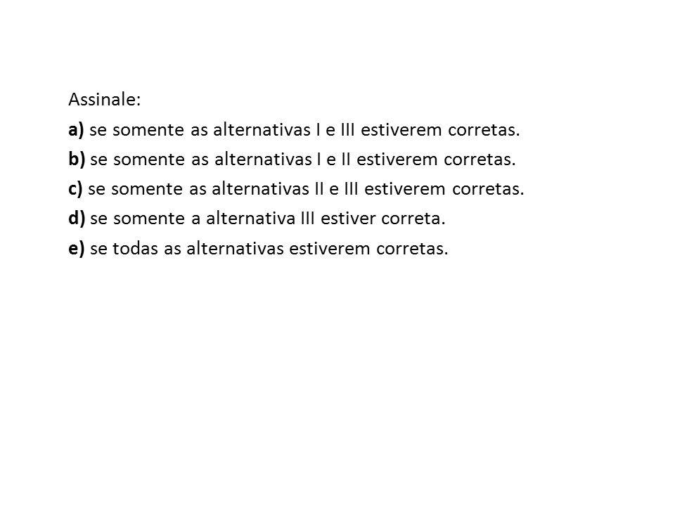 Assinale: a) se somente as alternativas I e III estiverem corretas. b) se somente as alternativas I e II estiverem corretas. c) se somente as alternat