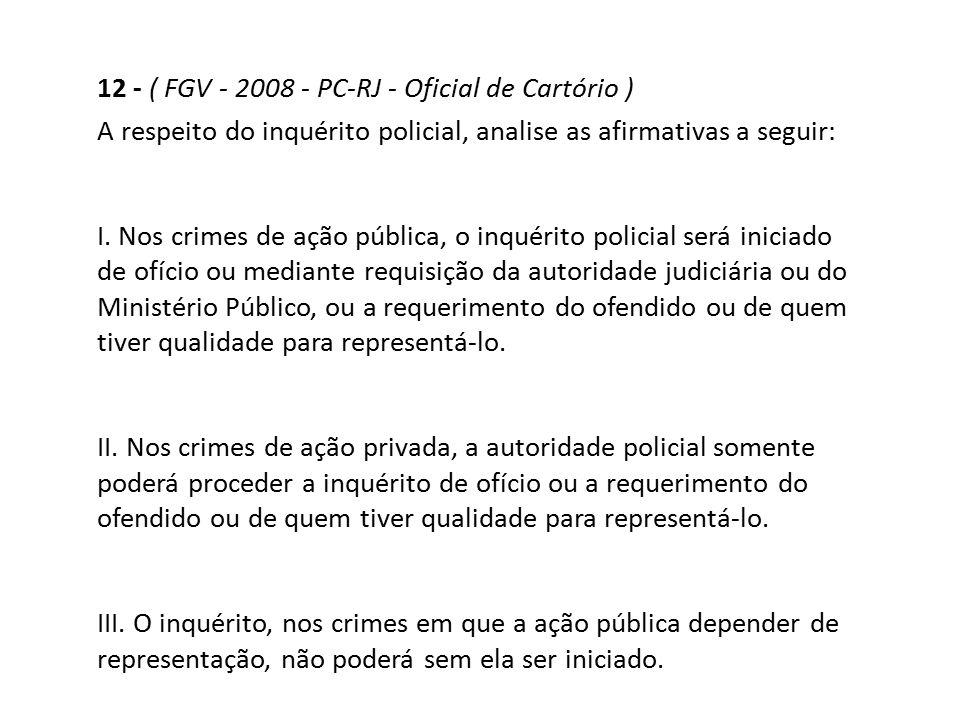 12 - ( FGV - 2008 - PC-RJ - Oficial de Cartório ) A respeito do inquérito policial, analise as afirmativas a seguir: I. Nos crimes de ação pública, o