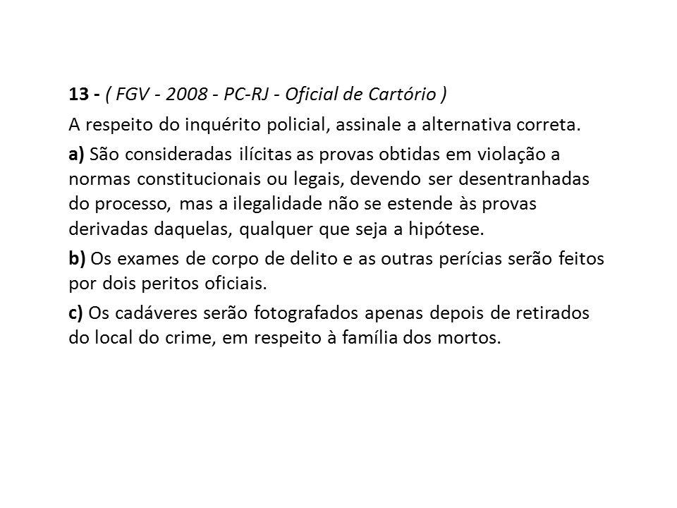13 - ( FGV - 2008 - PC-RJ - Oficial de Cartório ) A respeito do inquérito policial, assinale a alternativa correta. a) São consideradas ilícitas as pr