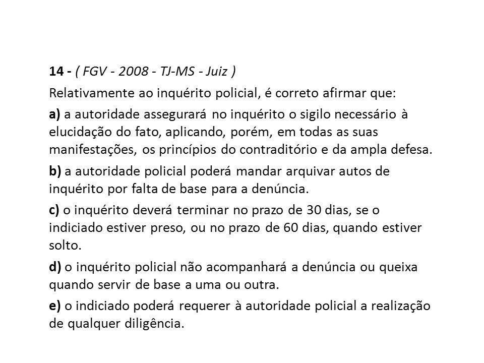 14 - ( FGV - 2008 - TJ-MS - Juiz ) Relativamente ao inquérito policial, é correto afirmar que: a) a autoridade assegurará no inquérito o sigilo necess