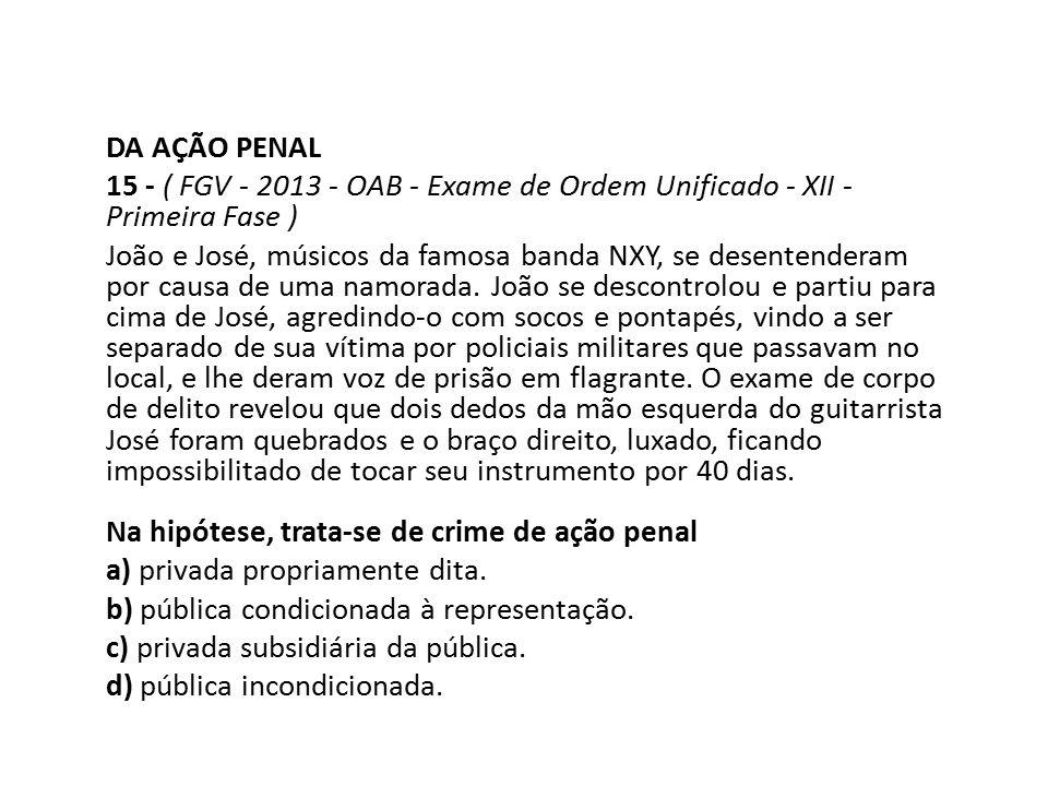 DA AÇÃO PENAL 15 - ( FGV - 2013 - OAB - Exame de Ordem Unificado - XII - Primeira Fase ) João e José, músicos da famosa banda NXY, se desentenderam po