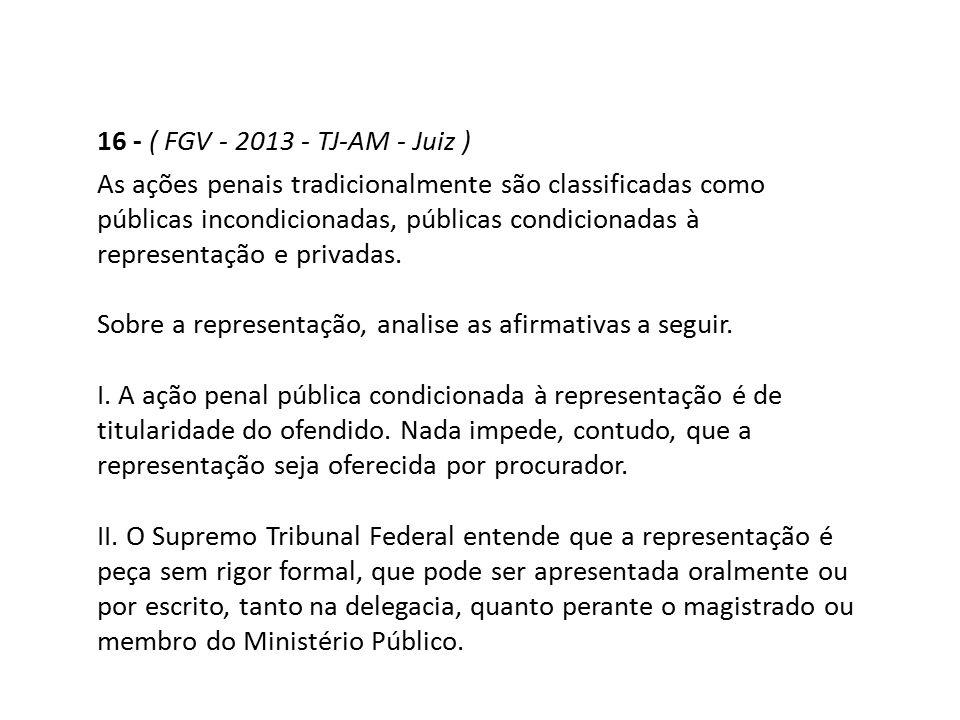16 - ( FGV - 2013 - TJ-AM - Juiz ) As ações penais tradicionalmente são classificadas como públicas incondicionadas, públicas condicionadas à represen