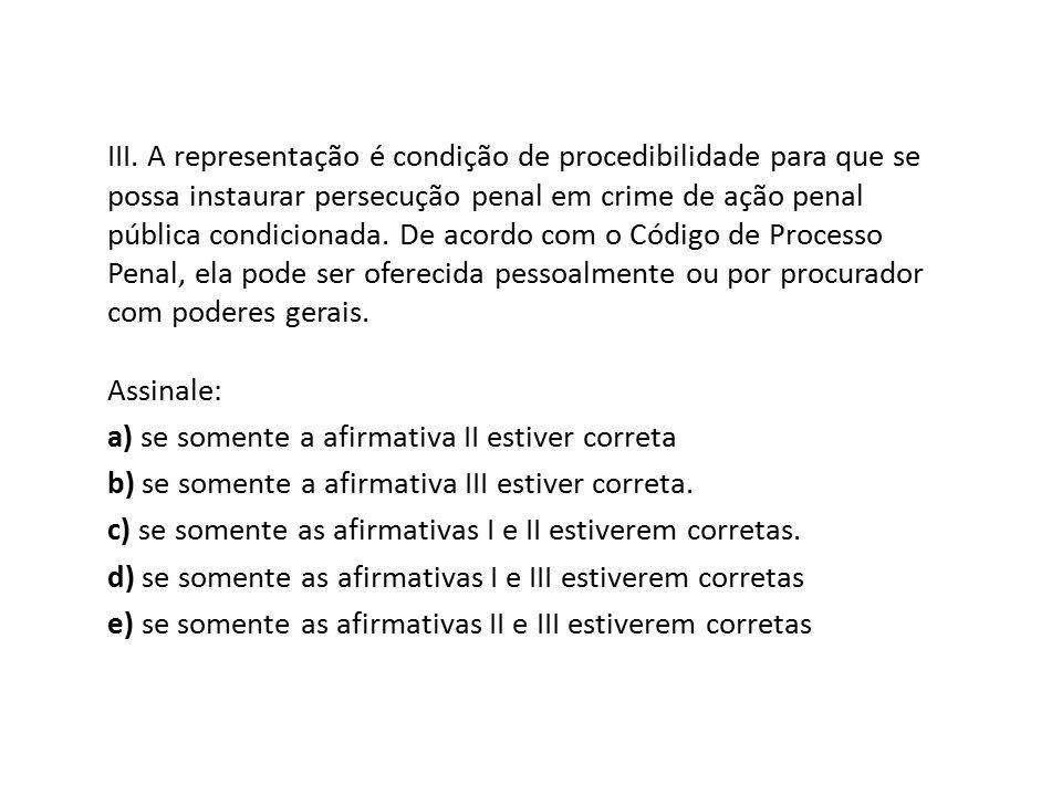 III. A representação é condição de procedibilidade para que se possa instaurar persecução penal em crime de ação penal pública condicionada. De acordo