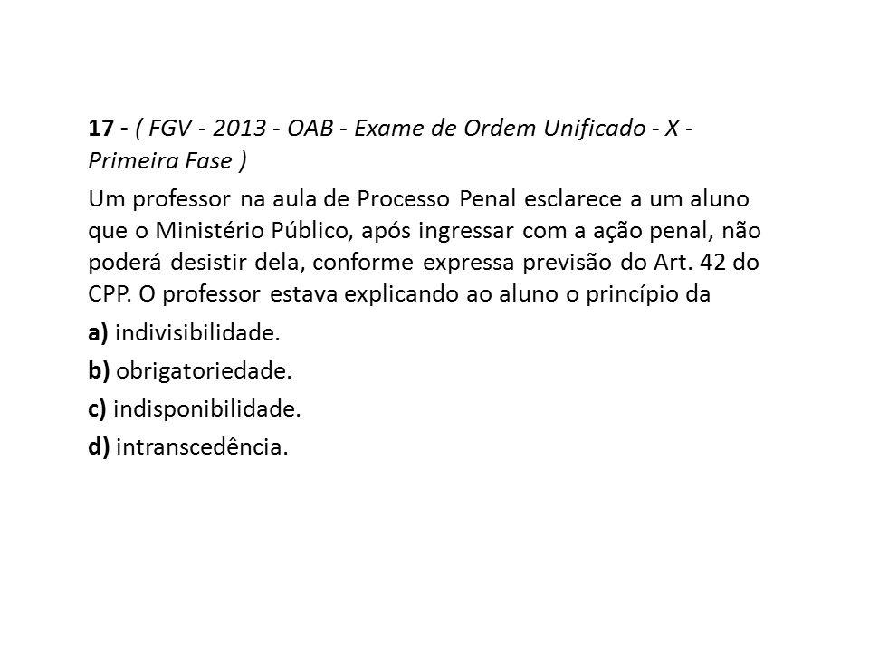 17 - ( FGV - 2013 - OAB - Exame de Ordem Unificado - X - Primeira Fase ) Um professor na aula de Processo Penal esclarece a um aluno que o Ministério