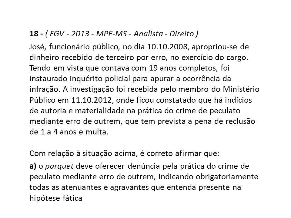 18 - ( FGV - 2013 - MPE-MS - Analista - Direito ) José, funcionário público, no dia 10.10.2008, apropriou-se de dinheiro recebido de terceiro por erro