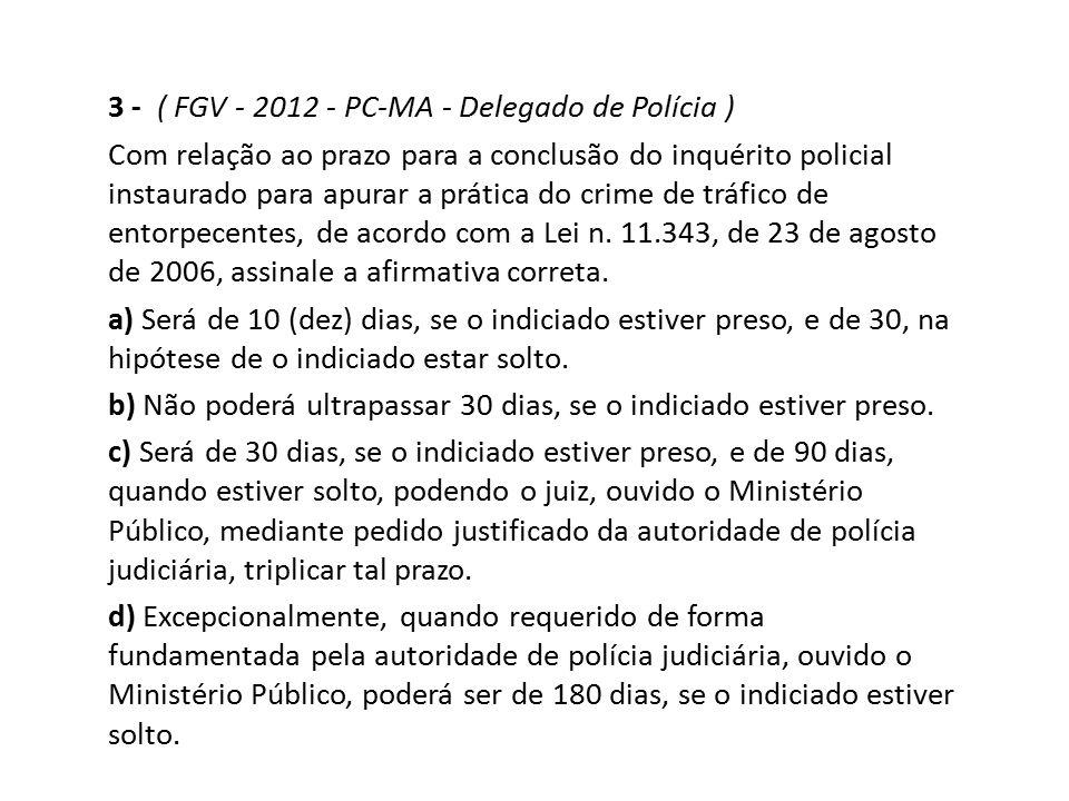 3 - ( FGV - 2012 - PC-MA - Delegado de Polícia ) Com relação ao prazo para a conclusão do inquérito policial instaurado para apurar a prática do crime