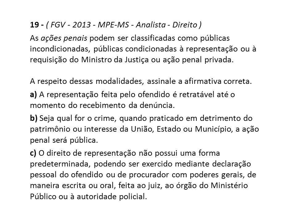 19 - ( FGV - 2013 - MPE-MS - Analista - Direito ) As ações penais podem ser classificadas como públicas incondicionadas, públicas condicionadas à repr