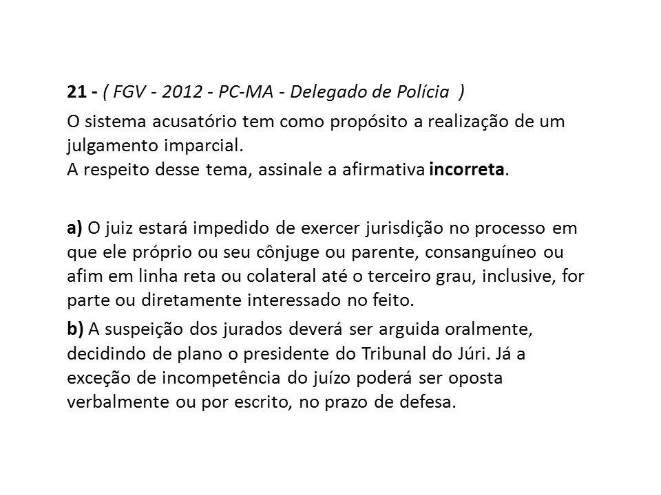 21 - ( FGV - 2012 - PC-MA - Delegado de Polícia ) O sistema acusatório tem como propósito a realização de um julgamento imparcial. A respeito desse te