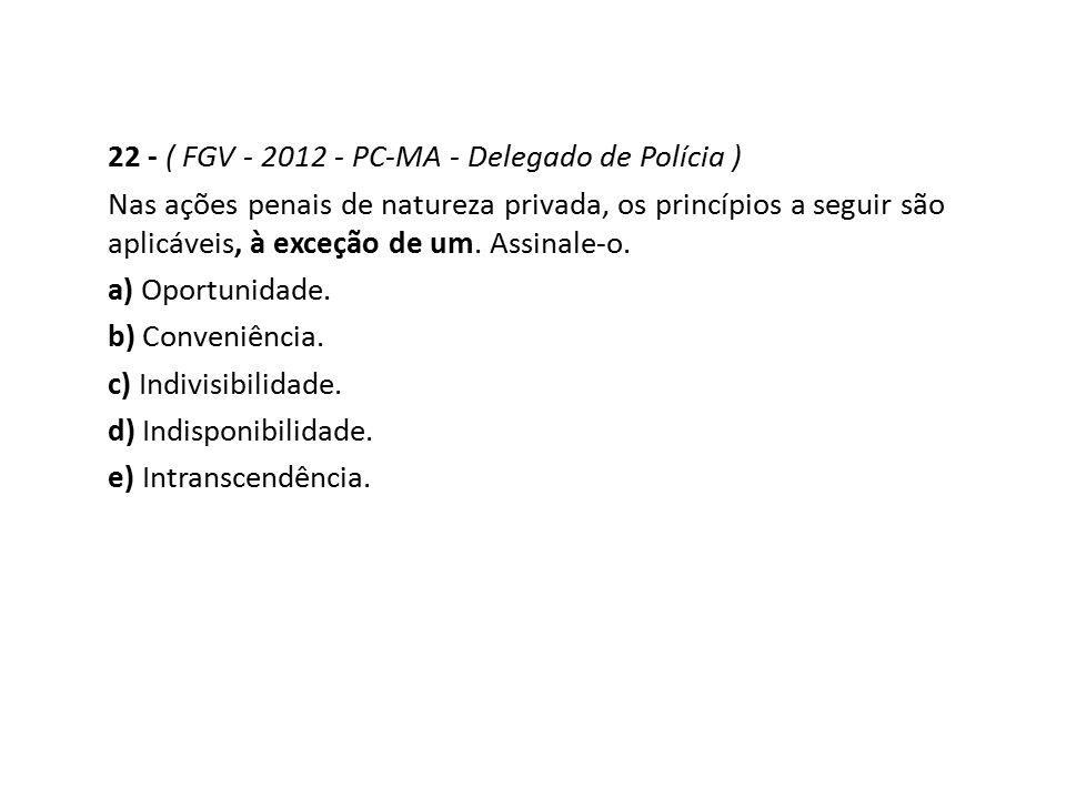22 - ( FGV - 2012 - PC-MA - Delegado de Polícia ) Nas ações penais de natureza privada, os princípios a seguir são aplicáveis, à exceção de um. Assina