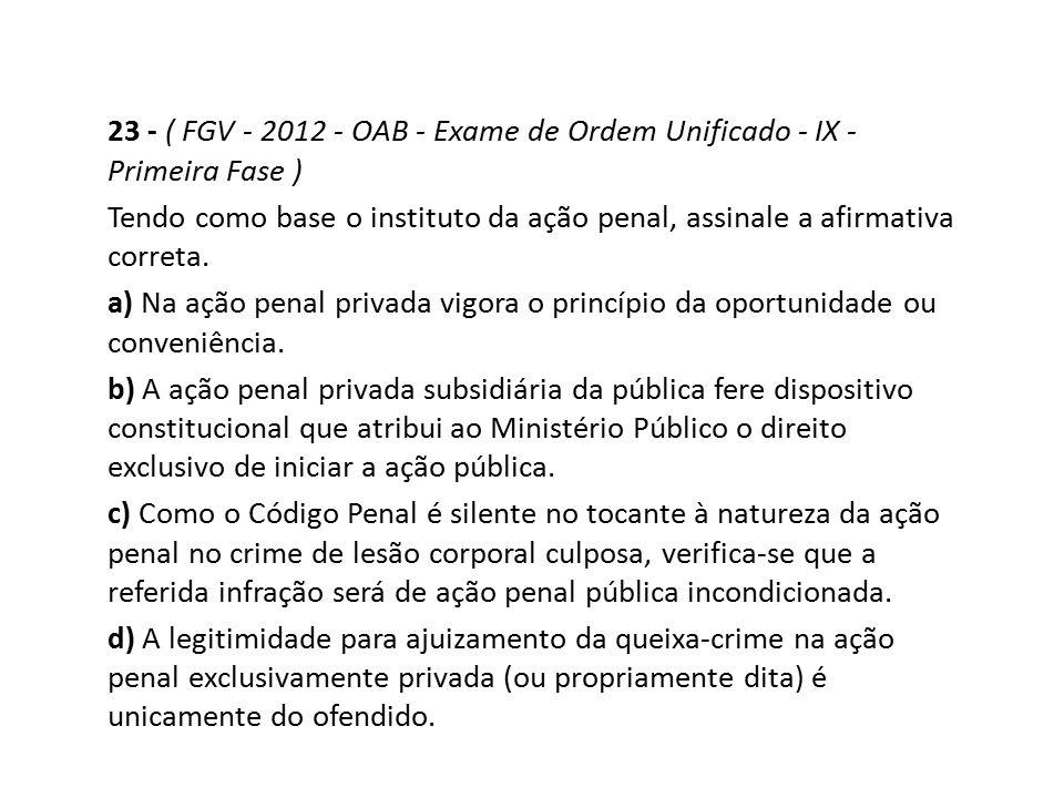 23 - ( FGV - 2012 - OAB - Exame de Ordem Unificado - IX - Primeira Fase ) Tendo como base o instituto da ação penal, assinale a afirmativa correta. a)