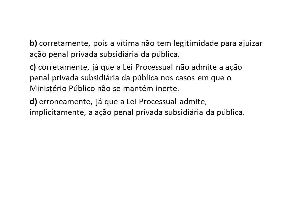 b) corretamente, pois a vítima não tem legitimidade para ajuizar ação penal privada subsidiária da pública. c) corretamente, já que a Lei Processual n