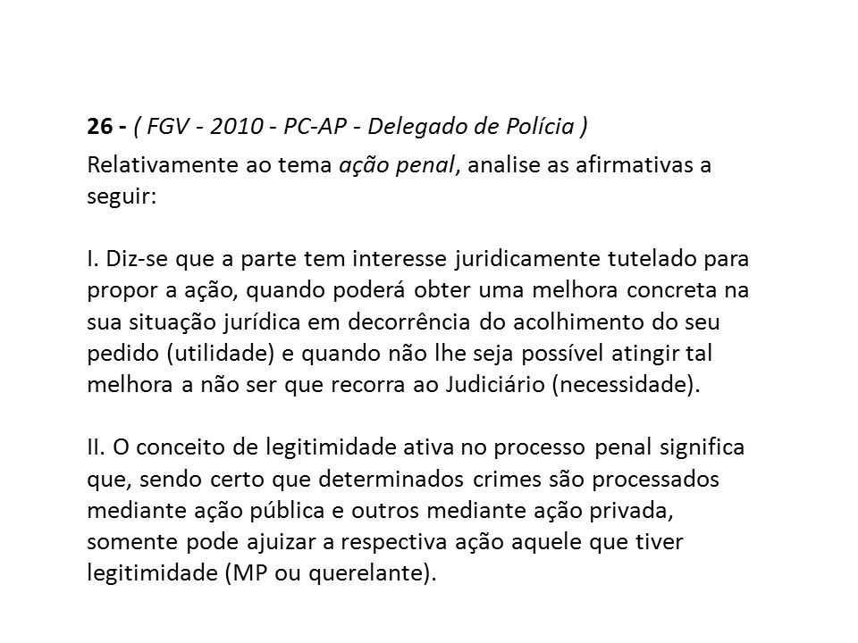 26 - ( FGV - 2010 - PC-AP - Delegado de Polícia ) Relativamente ao tema ação penal, analise as afirmativas a seguir: I. Diz-se que a parte tem interes