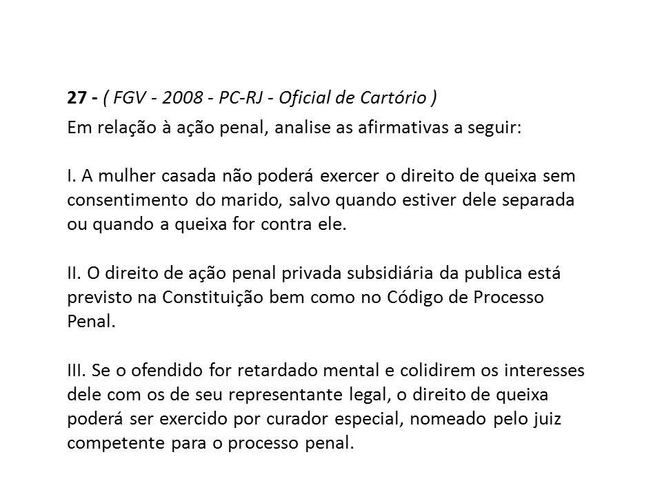 27 - ( FGV - 2008 - PC-RJ - Oficial de Cartório ) Em relação à ação penal, analise as afirmativas a seguir: I. A mulher casada não poderá exercer o di