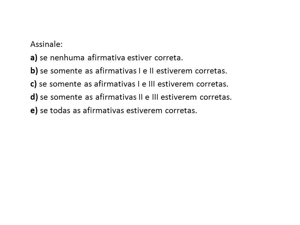 Assinale: a) se nenhuma afirmativa estiver correta. b) se somente as afirmativas I e II estiverem corretas. c) se somente as afirmativas I e III estiv