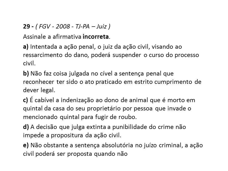 29 - ( FGV - 2008 - TJ-PA – Juiz ) Assinale a afirmativa incorreta. a) Intentada a ação penal, o juiz da ação civil, visando ao ressarcimento do dano,