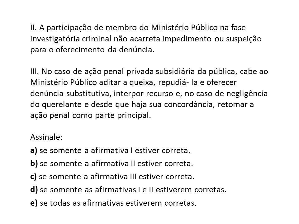 II. A participação de membro do Ministério Público na fase investigatória criminal não acarreta impedimento ou suspeição para o oferecimento da denúnc