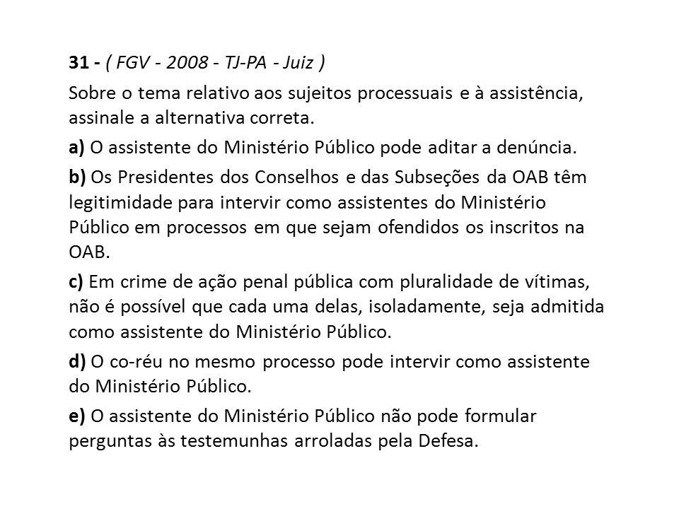 31 - ( FGV - 2008 - TJ-PA - Juiz ) Sobre o tema relativo aos sujeitos processuais e à assistência, assinale a alternativa correta. a) O assistente do