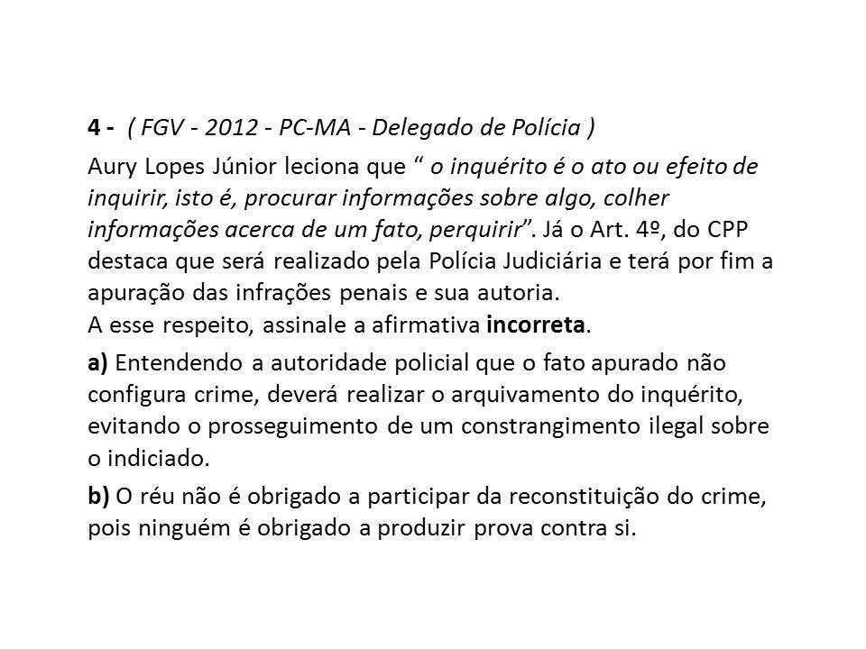 """4 - ( FGV - 2012 - PC-MA - Delegado de Polícia ) Aury Lopes Júnior leciona que """" o inquérito é o ato ou efeito de inquirir, isto é, procurar informaçõ"""