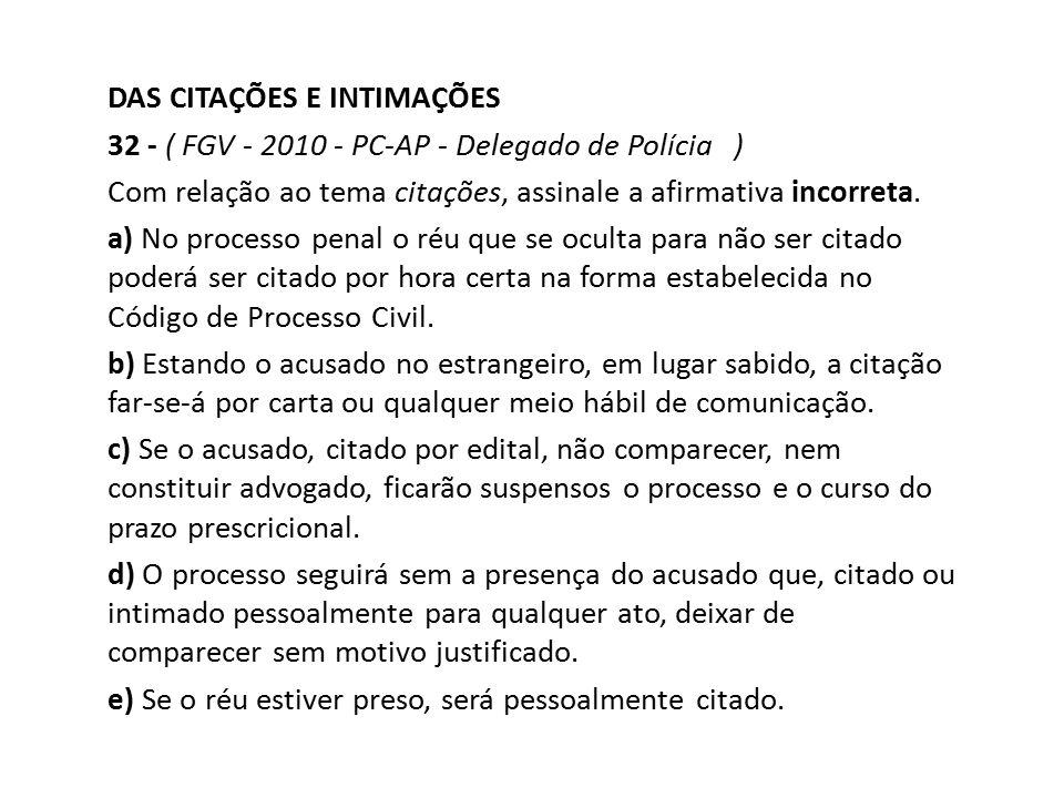 DAS CITAÇÕES E INTIMAÇÕES 32 - ( FGV - 2010 - PC-AP - Delegado de Polícia ) Com relação ao tema citações, assinale a afirmativa incorreta. a) No proce