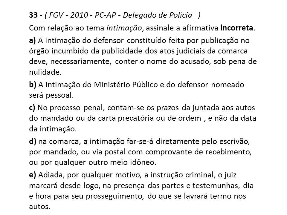 33 - ( FGV - 2010 - PC-AP - Delegado de Polícia ) Com relação ao tema intimação, assinale a afirmativa incorreta. a) A intimação do defensor constituí