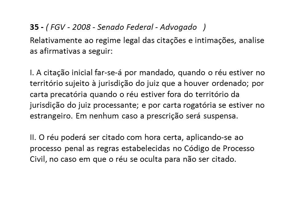 35 - ( FGV - 2008 - Senado Federal - Advogado ) Relativamente ao regime legal das citações e intimações, analise as afirmativas a seguir: I. A citação