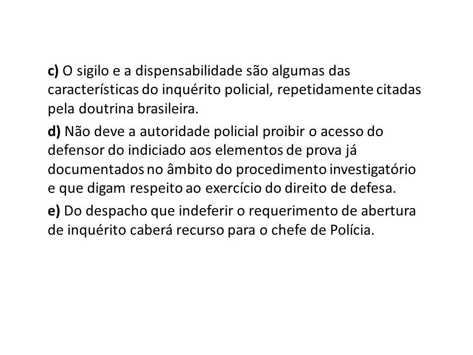 c) O sigilo e a dispensabilidade são algumas das características do inquérito policial, repetidamente citadas pela doutrina brasileira. d) Não deve a