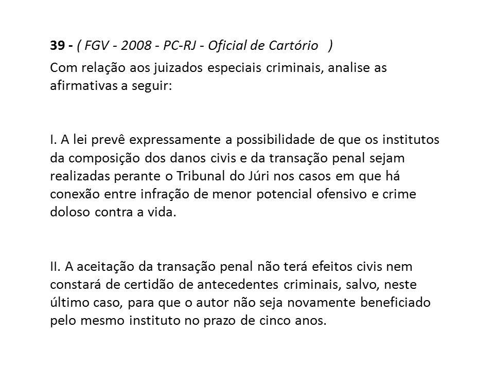 39 - ( FGV - 2008 - PC-RJ - Oficial de Cartório ) Com relação aos juizados especiais criminais, analise as afirmativas a seguir: I. A lei prevê expres
