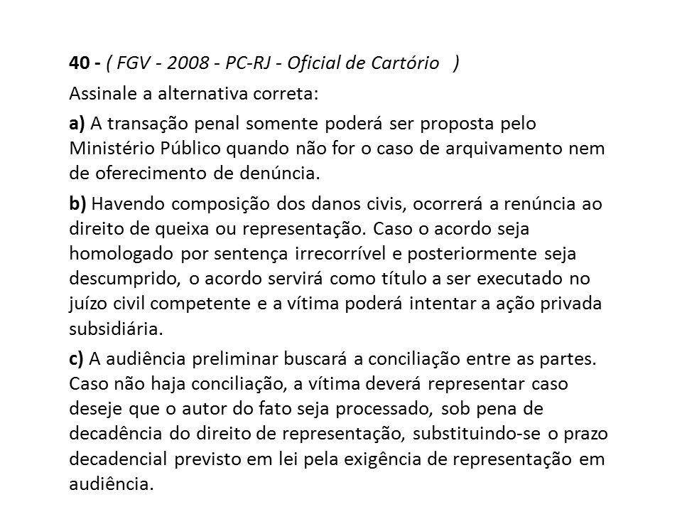 40 - ( FGV - 2008 - PC-RJ - Oficial de Cartório ) Assinale a alternativa correta: a) A transação penal somente poderá ser proposta pelo Ministério Púb