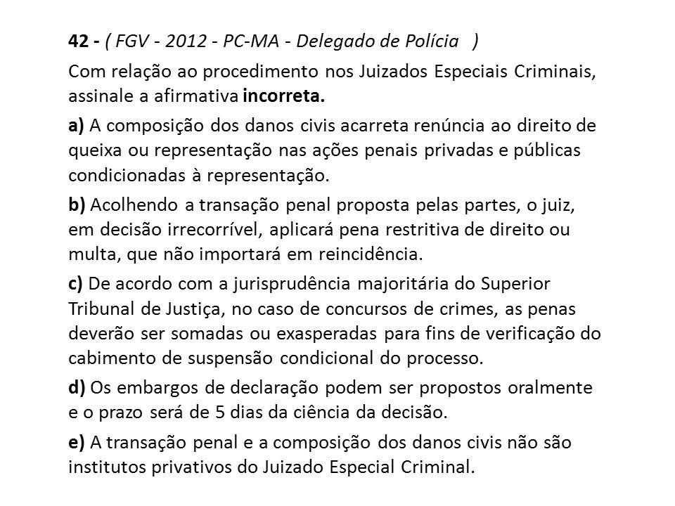 42 - ( FGV - 2012 - PC-MA - Delegado de Polícia ) Com relação ao procedimento nos Juizados Especiais Criminais, assinale a afirmativa incorreta. a) A