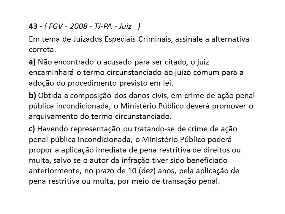 43 - ( FGV - 2008 - TJ-PA - Juiz ) Em tema de Juizados Especiais Criminais, assinale a alternativa correta. a) Não encontrado o acusado para ser citad