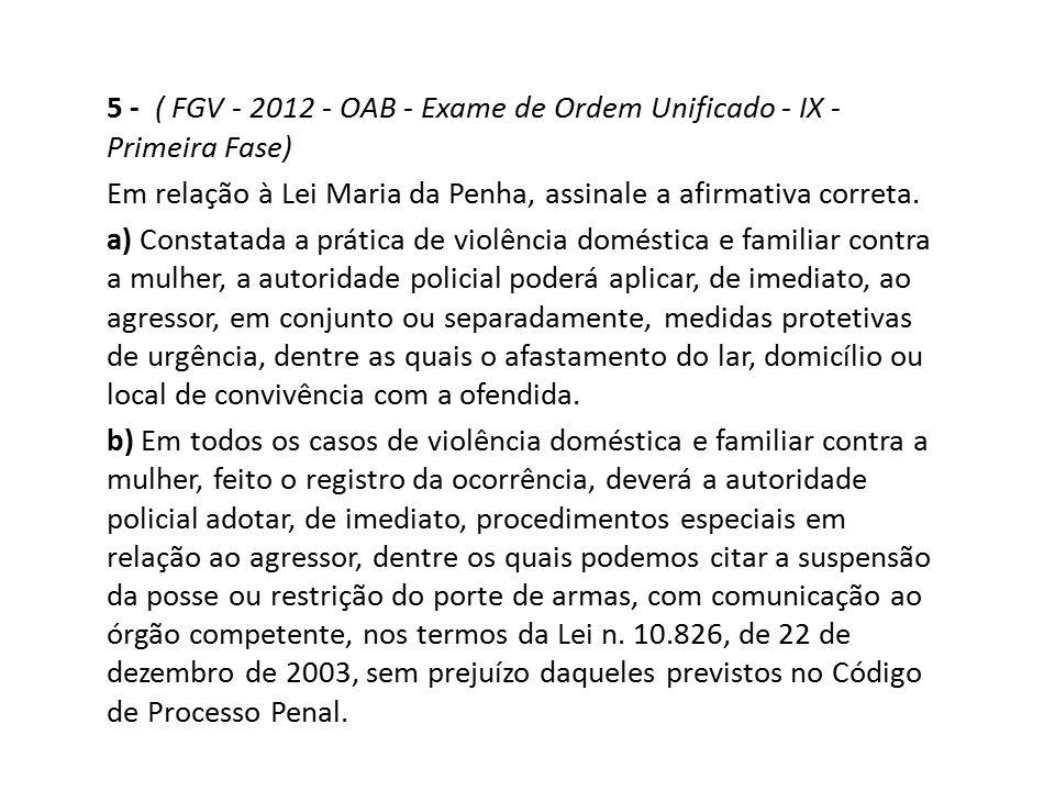 5 - ( FGV - 2012 - OAB - Exame de Ordem Unificado - IX - Primeira Fase) Em relação à Lei Maria da Penha, assinale a afirmativa correta. a) Constatada