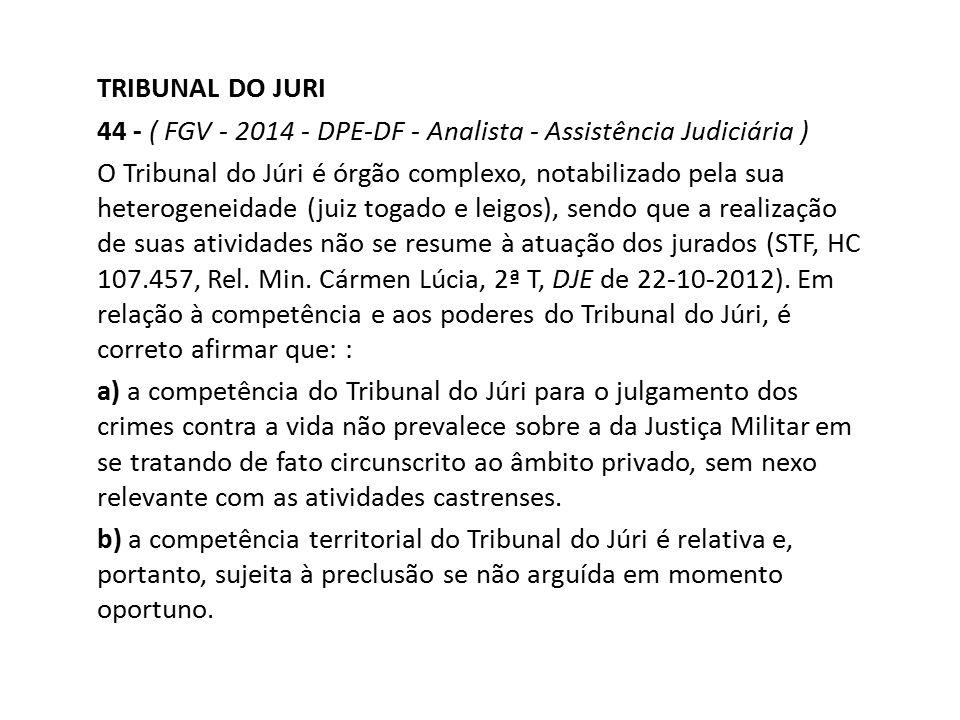 TRIBUNAL DO JURI 44 - ( FGV - 2014 - DPE-DF - Analista - Assistência Judiciária ) O Tribunal do Júri é órgão complexo, notabilizado pela sua heterogen