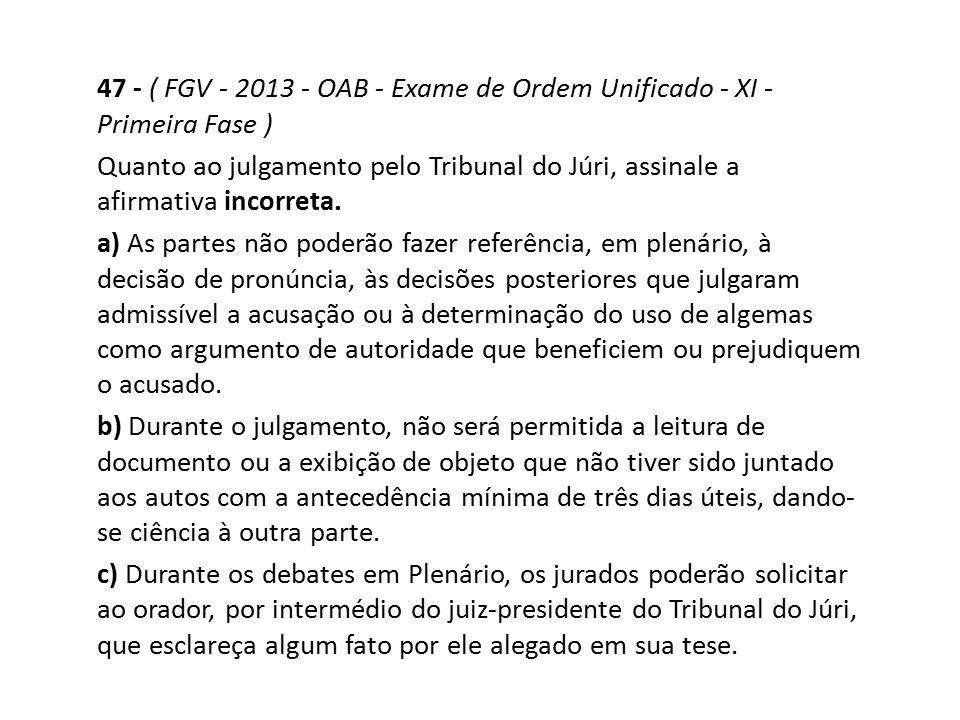 47 - ( FGV - 2013 - OAB - Exame de Ordem Unificado - XI - Primeira Fase ) Quanto ao julgamento pelo Tribunal do Júri, assinale a afirmativa incorreta.