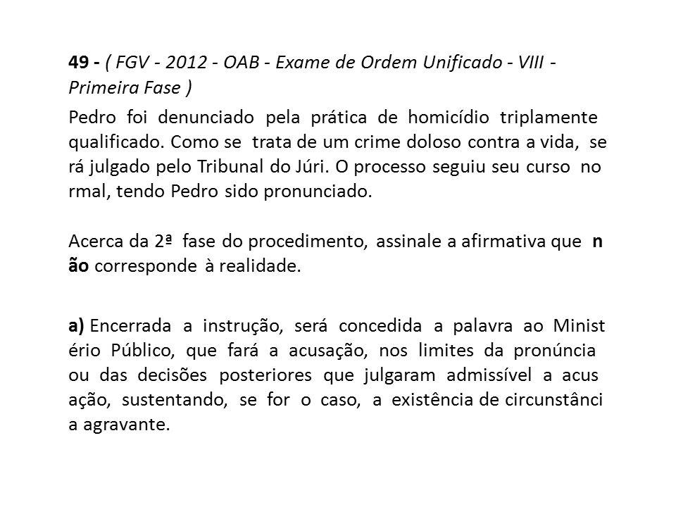 49 - ( FGV - 2012 - OAB - Exame de Ordem Unificado - VIII - Primeira Fase ) Pedro foi denunciado pela prática de homicídio triplamente qualificado. Co