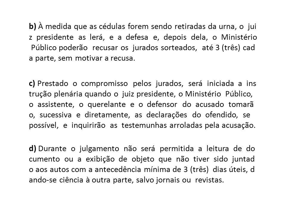 b) À medida que as cédulas forem sendo retiradas da urna, o jui z presidente as lerá, e a defesa e, depois dela, o Ministério Público poderão recusar